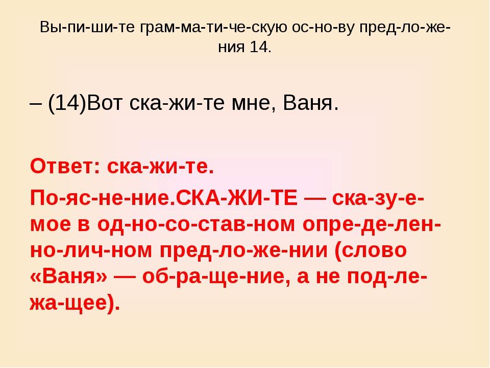 Выпишите грамматическую основу предложения 14. – (14)Вот скажит...