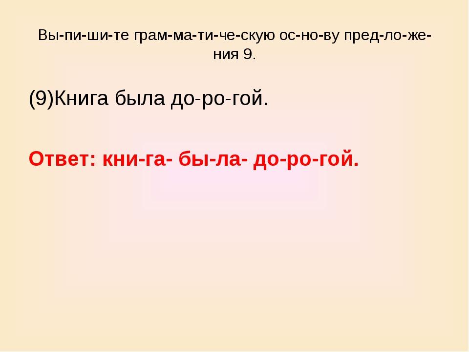 Выпишите грамматическую основу предложения 9. (9)Книга была доро...