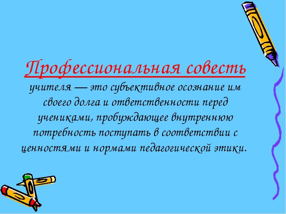 Профессиональная совесть учителя — это субъективное осознание им своего долг...