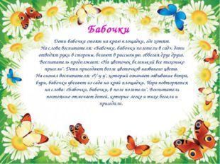 Бабочки Дети-бабочки стоят на краю площадки, где хотят. На слова воспитателя: