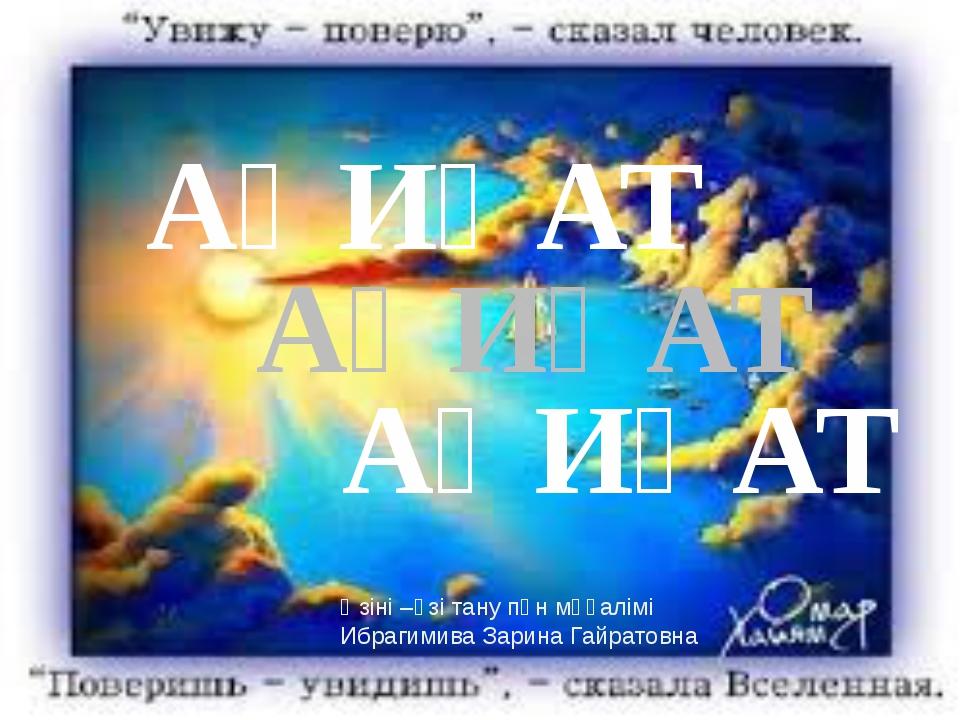 АҚИҚАТ АҚИҚАТ АҚИҚАТ Өзіні –өзі тану пән мұғалімі Ибрагимива Зарина Гайратовна