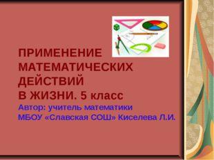 ПРИМЕНЕНИЕ МАТЕМАТИЧЕСКИХ ДЕЙСТВИЙ В ЖИЗНИ. 5 класс Автор: учитель математик