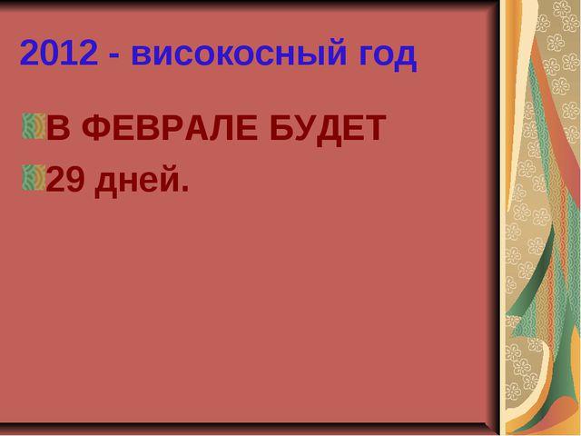 2012 - високосный год В ФЕВРАЛЕ БУДЕТ 29 дней.