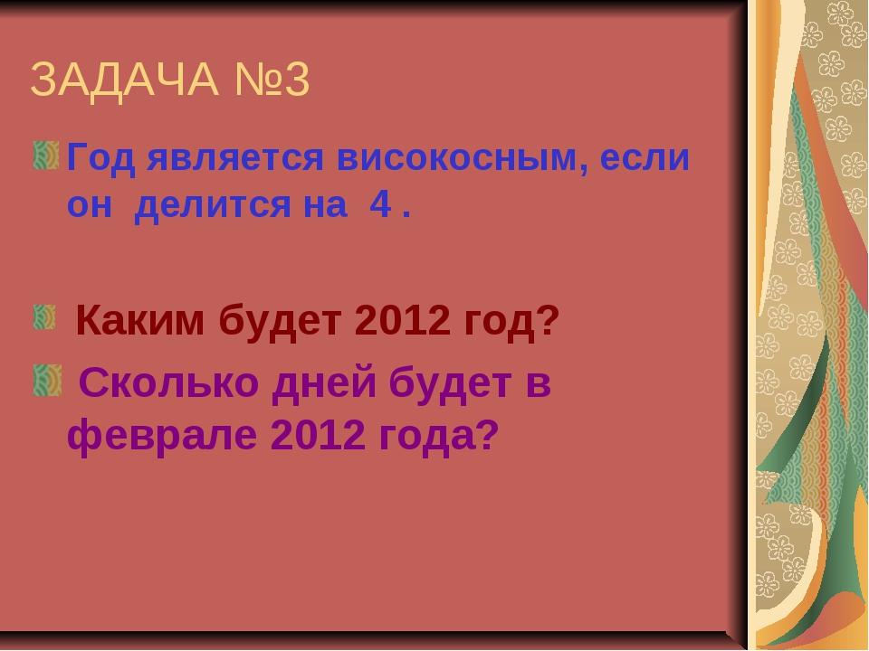ЗАДАЧА №3 Год является високосным, если он делится на 4 . Каким будет 2012 го...