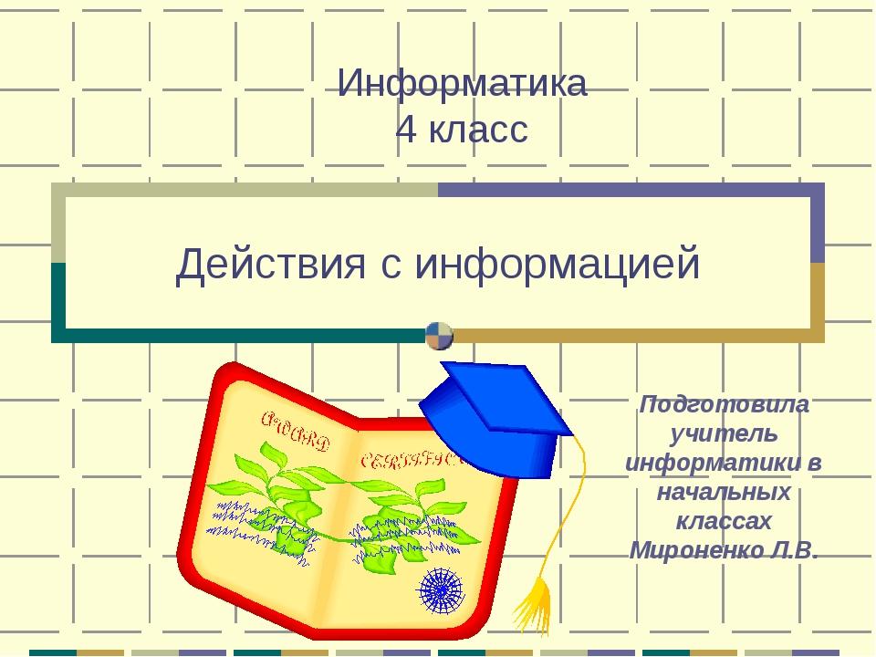 Действия с информацией Подготовила учитель информатики в начальных классах М...
