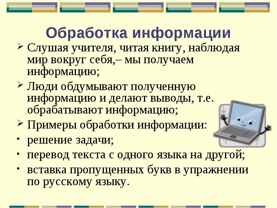 Обработка информации Слушая учителя, читая книгу, наблюдая мир вокруг себя,–...