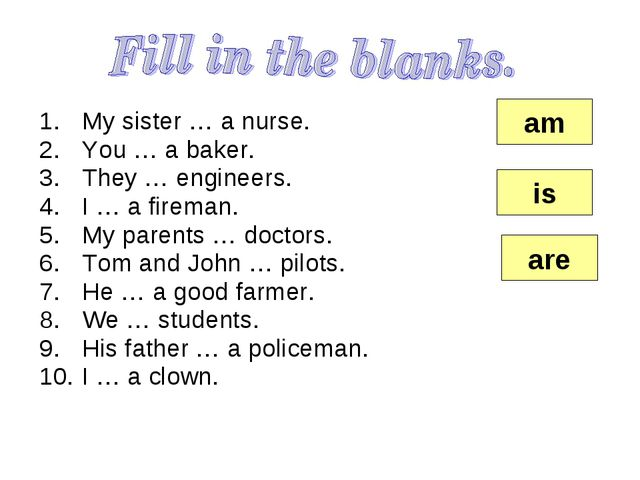 My sister … a nurse. You … a baker. They … engineers. I … a fireman. My paren...