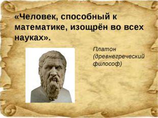 «Человек, способный к математике, изощрён во всех науках». Платон (древнегреч