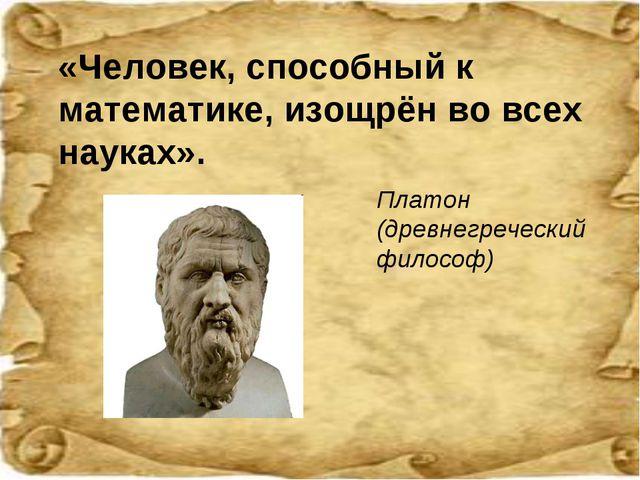 «Человек, способный к математике, изощрён во всех науках». Платон (древнегреч...