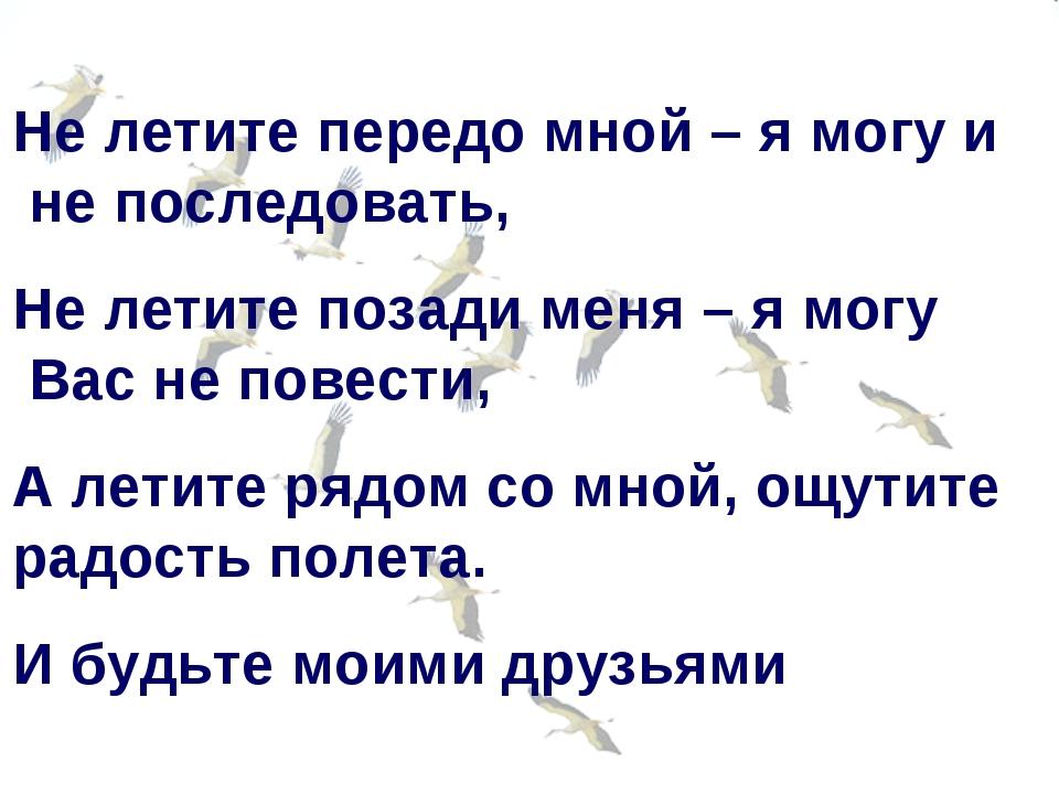 Не летите передо мной – я могу и не последовать, Не летите позади меня – я мо...