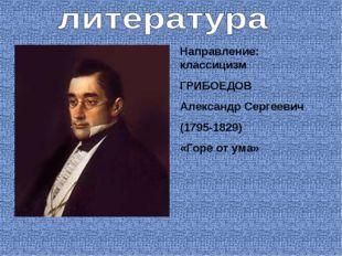 Направление: классицизм ГРИБОЕДОВ Александр Сергеевич (1795-1829) «Горе от ума»