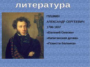ПУШКИН АЛЕКСАНДР СЕРГЕЕВИЧ 1799-1837 «Евгений Онегин» «Капитанская дочка» «По