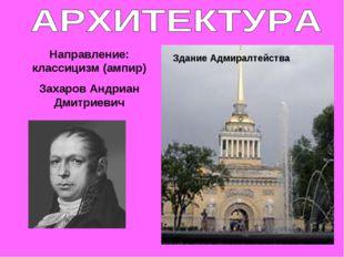 Направление: классицизм (ампир) Захаров Андриан Дмитриевич Здание Адмиралтейс