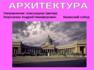 Направление: классицизм (ампир) Воронихин Андрей Никифорович Казанский собор