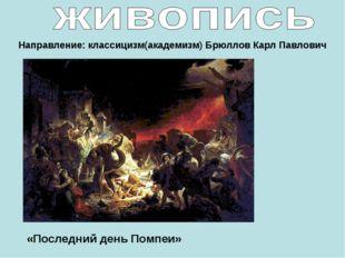 Направление: классицизм(академизм) Брюллов Карл Павлович «Последний день Помп