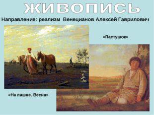 Направление: реализм Венецианов Алексей Гаврилович «На пашне. Весна» «Пастушок»