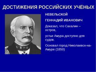 НЕВЕЛЬСКОЙ ГЕННАДИЙ ИВАНОВИЧ Доказал, что Сахалин – остров, устье Амура досту