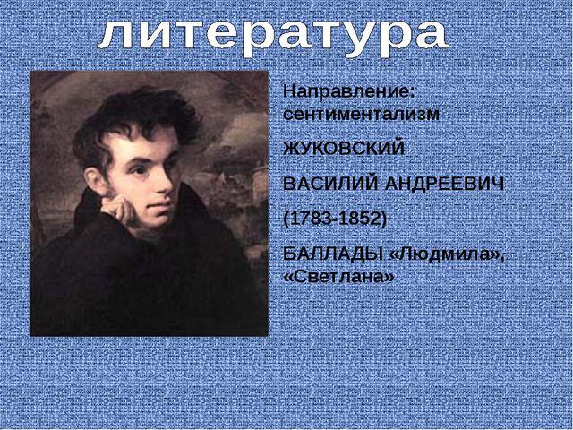 Направление: сентиментализм ЖУКОВСКИЙ ВАСИЛИЙ АНДРЕЕВИЧ (1783-1852) БАЛЛАДЫ «...