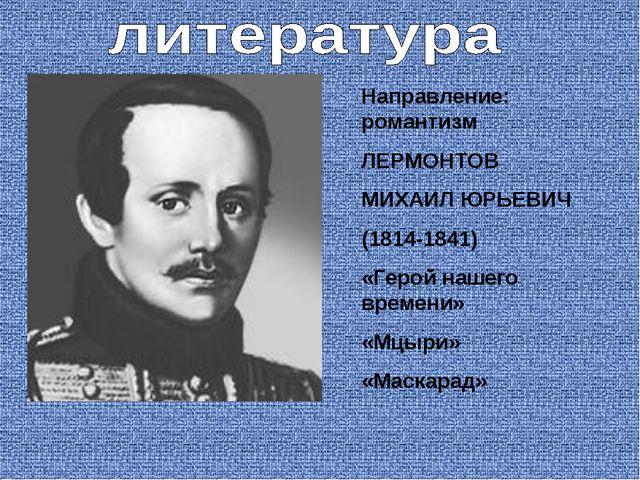 Направление: романтизм ЛЕРМОНТОВ МИХАИЛ ЮРЬЕВИЧ (1814-1841) «Герой нашего вре...