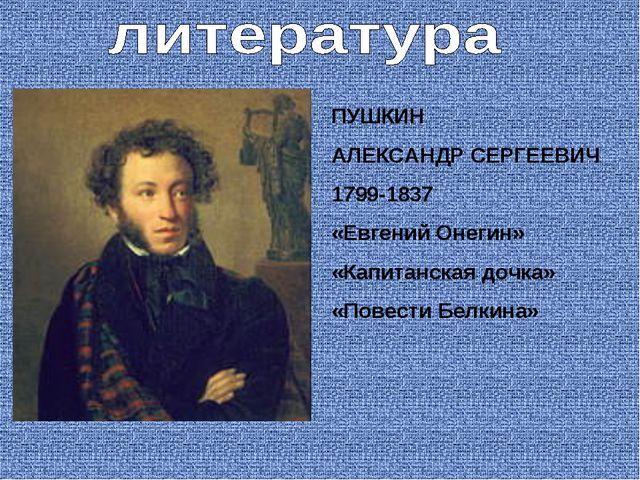 ПУШКИН АЛЕКСАНДР СЕРГЕЕВИЧ 1799-1837 «Евгений Онегин» «Капитанская дочка» «По...