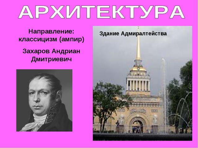 Направление: классицизм (ампир) Захаров Андриан Дмитриевич Здание Адмиралтейс...