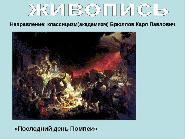 Направление: классицизм(академизм) Брюллов Карл Павлович «Последний день Помп...