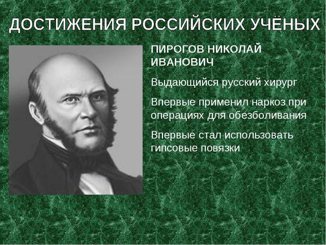 ПИРОГОВ НИКОЛАЙ ИВАНОВИЧ Выдающийся русский хирург Впервые применил наркоз пр...