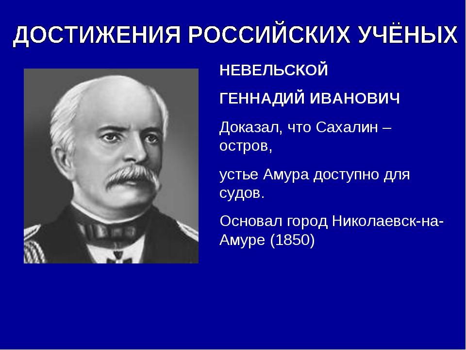 НЕВЕЛЬСКОЙ ГЕННАДИЙ ИВАНОВИЧ Доказал, что Сахалин – остров, устье Амура досту...