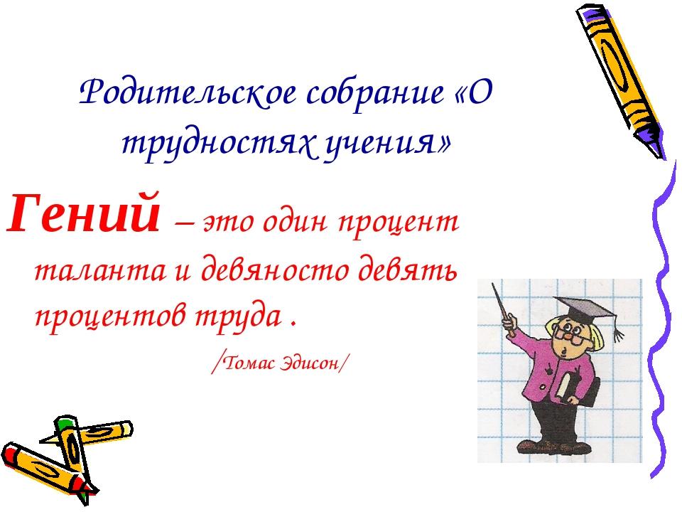 Родительское собрание «О трудностях учения» Гений – это один процент таланта...