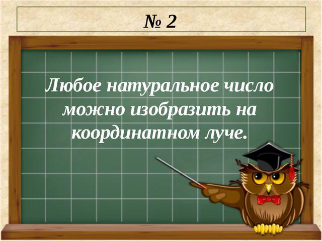 Любое натуральное число можно изобразить на координатном луче. № 2