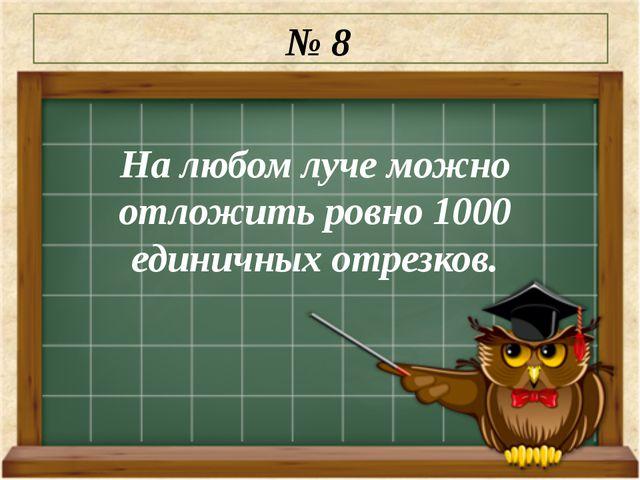 На любом луче можно отложить ровно 1000 единичных отрезков. № 8