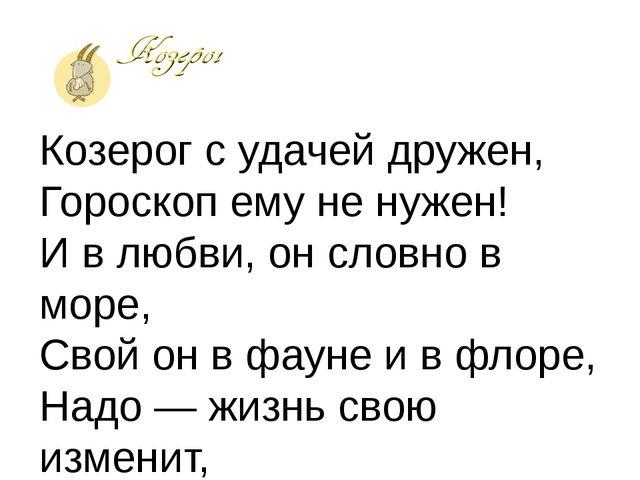 Козерог с удачей дружен, Гороскоп ему не нужен! И в любви, он словно в море,...