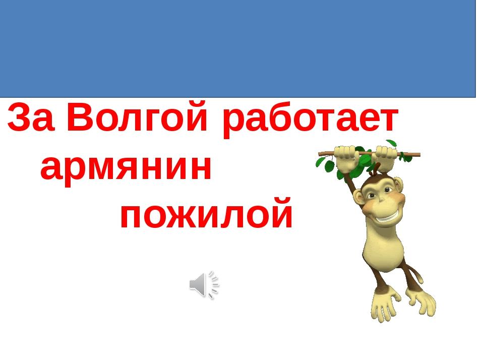 8.По Дону гуляет казак молодой За Волгой работает армянин пожилой
