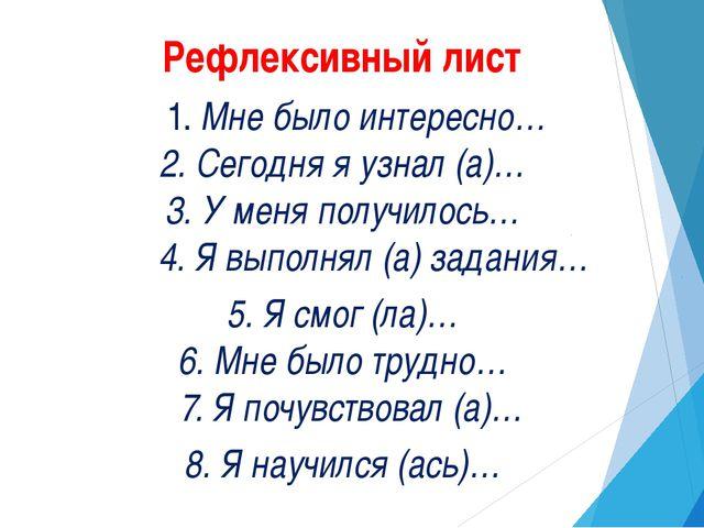 Рефлексивный лист 1. Мне было интересно… 2. Сегодня я узнал (а)… 3. У меня...