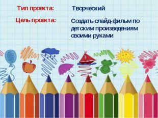 Тип проекта: Творческий Цель проекта: Создать слайд-фильм по детским произвед