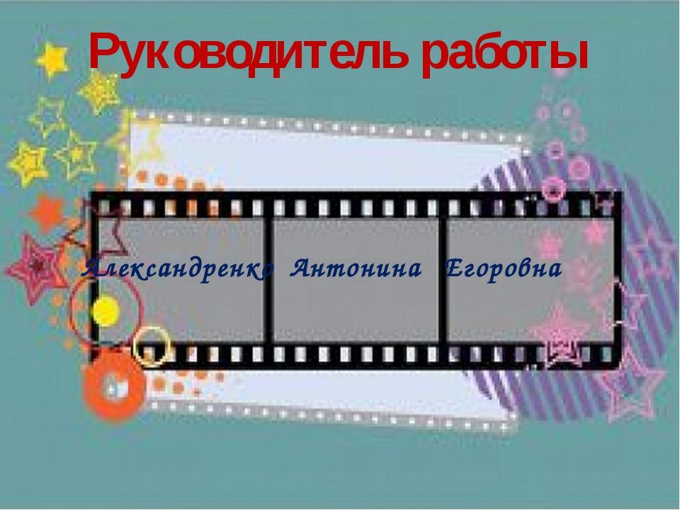 Александренко Антонина Егоровна Руководитель работы