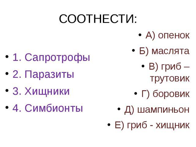 СООТНЕСТИ: 1. Сапротрофы 2. Паразиты 3. Хищники 4. Симбионты А) опенок Б) мас...