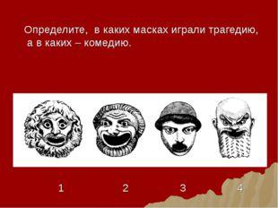Определите, в каких масках играли трагедию, а в каких – комедию. 1 2 3 4