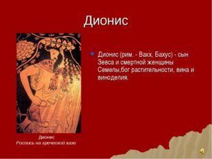 Дионис Дионис (рим. - Вакх, Бахус) - сын Зевса и смертной женщины Семелы,бог