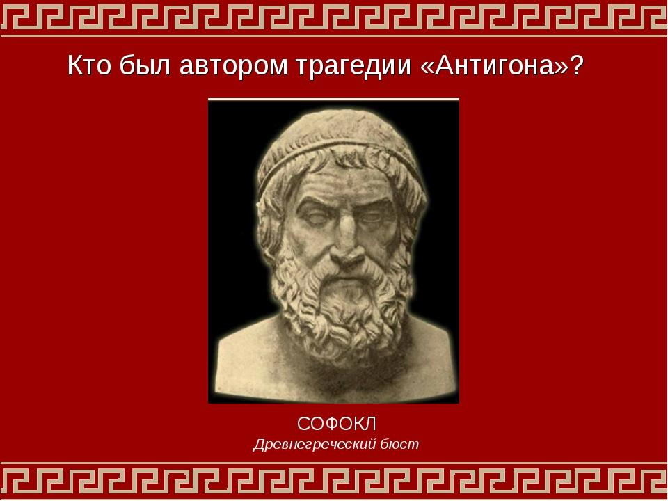 Кто был автором трагедии «Антигона»? СОФОКЛ Древнегреческий бюст