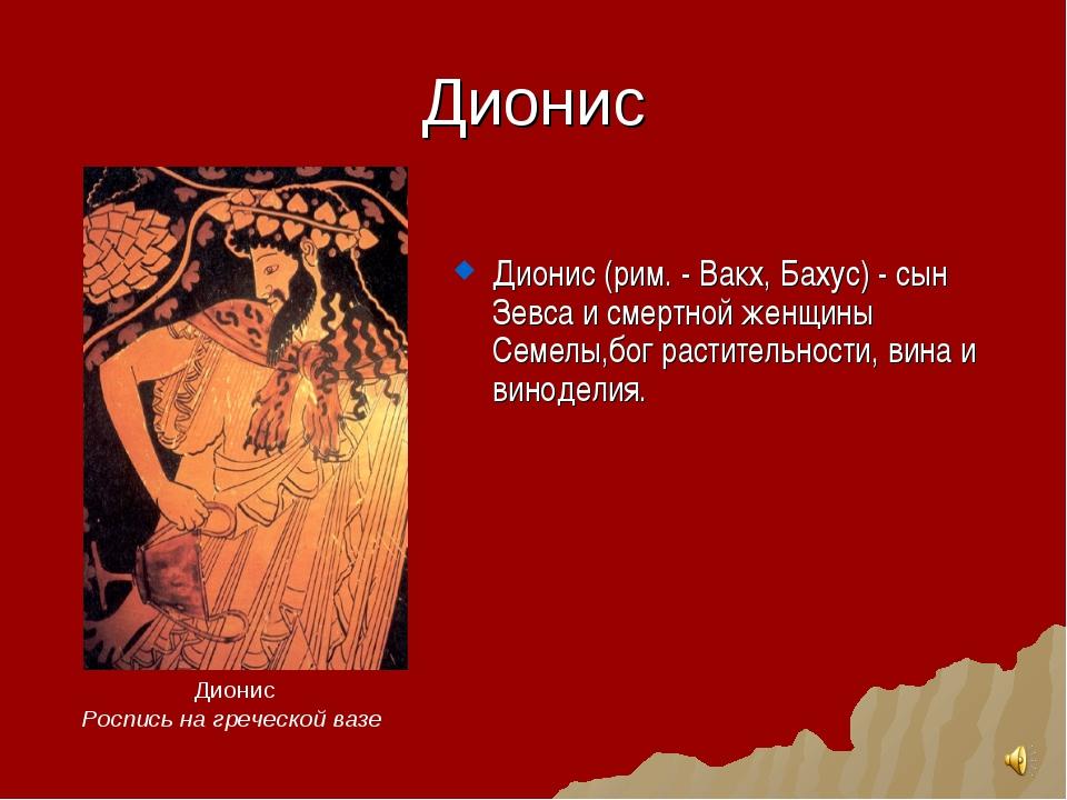 Дионис Дионис (рим. - Вакх, Бахус) - сын Зевса и смертной женщины Семелы,бог...