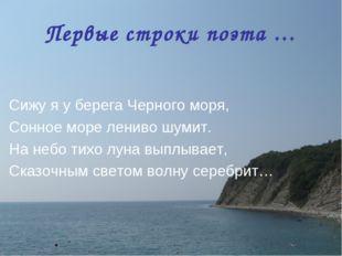 Первые строки поэта … Сижу я у берега Черного моря, Сонное море лениво шумит.