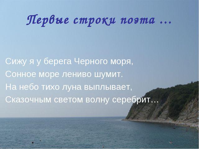 Первые строки поэта … Сижу я у берега Черного моря, Сонное море лениво шумит....