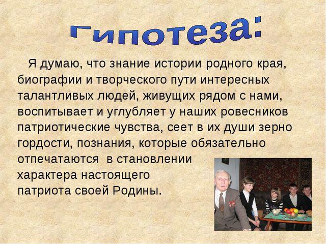 Я думаю, что знание истории родного края, биографии и творческого пути интер...