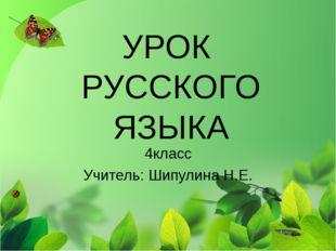 УРОК РУССКОГО ЯЗЫКА 4класс Учитель: Шипулина Н.Е.