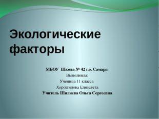 Экологические факторы МБОУ Школа № 42 г.о. Самара Выполнила: Ученица 11 класс