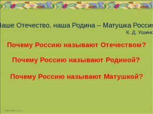 Наше Отечество, наша Родина – Матушка Россия К. Д. Ушинский Почему Россию на