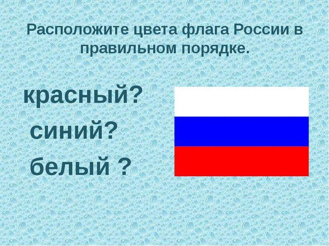 Расположите цвета флага России в правильном порядке. красный? синий? белый ?