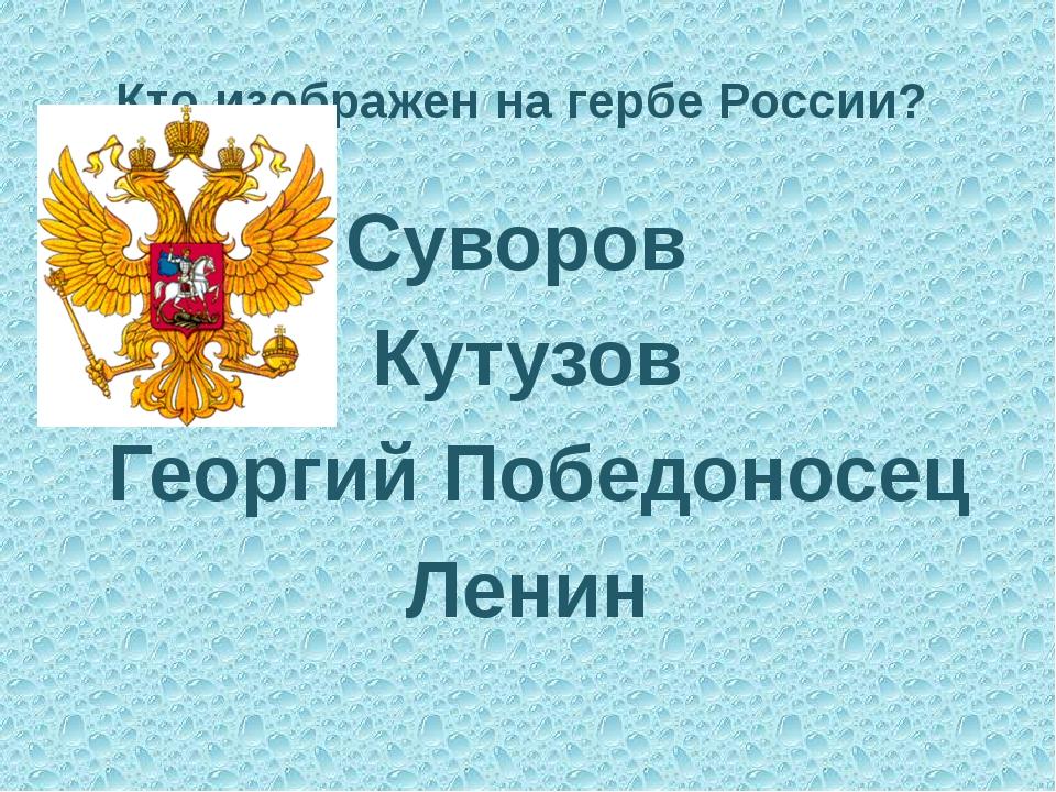 Кто изображен на гербе России? Суворов Кутузов Георгий Победоносец Ленин