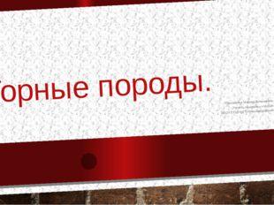 Горные породы. Пиксайкина Марина Витальевна Учитель начальных классов МБОУ СО
